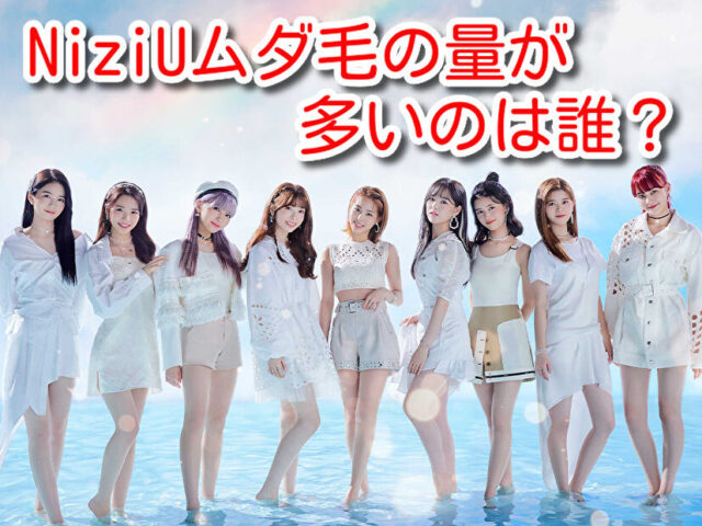 NiziU ムダ毛 毛量多い 韓国アイドル 全員 デビュー前 脱毛して